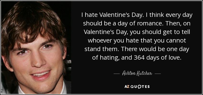 Ashton Kutcher Quote I Hate Valentine S Day I Think Every Day