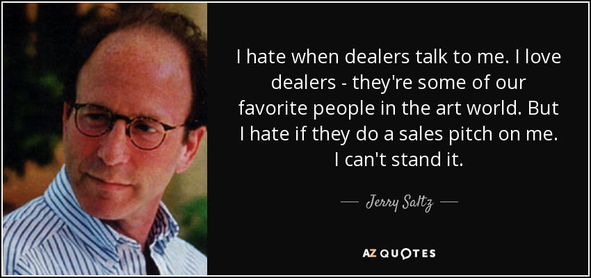 I hate when dealers talk to me. I love dealers - they're some of our favorite people in the art world. But I hate if they do a sales pitch on me. I can't stand it. - Jerry Saltz