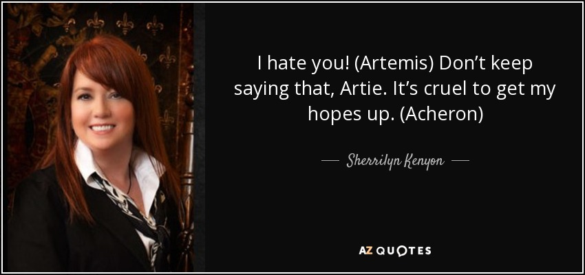 I hate you! (Artemis) Don't keep saying that, Artie. It's cruel to get my hopes up. (Acheron) - Sherrilyn Kenyon