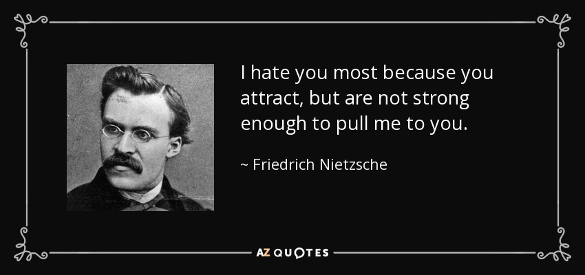 I hate you most because you attract, but are not strong enough to pull me to you. - Friedrich Nietzsche