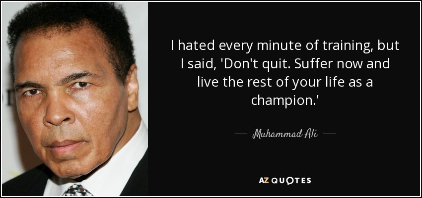 I hated every minute of training, but I said, 'Don't quit. Suffer now and live the rest of your life as a champion.' - Muhammad Ali