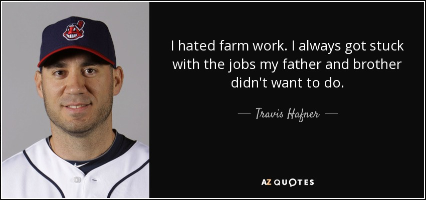 I hated farm work. I always got stuck with the jobs my father and brother didn't want to do. - Travis Hafner