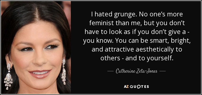 I hated grunge. No one's more feminist than me, but you don't have to look as if you don't give a - you know. You can be smart, bright, and attractive aesthetically to others - and to yourself. - Catherine Zeta-Jones