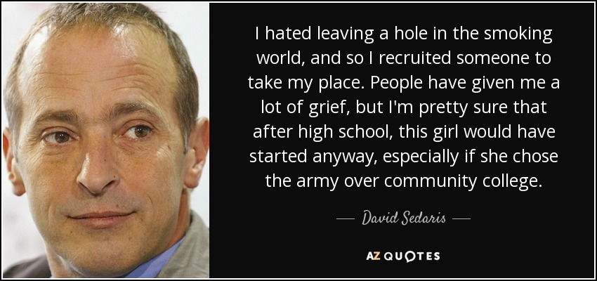 I hated leaving a hole in the smoking world, and so I recruited someone to take my place. People have given me a lot of grief, but I'm pretty sure that after high school, this girl would have started anyway, especially if she chose the army over community college. - David Sedaris