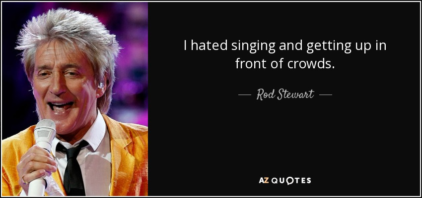 I hated singing and getting up in front of crowds. - Rod Stewart
