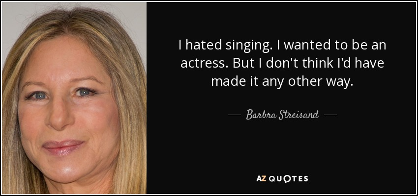 I hated singing. I wanted to be an actress. But I don't think I'd have made it any other way. - Barbra Streisand