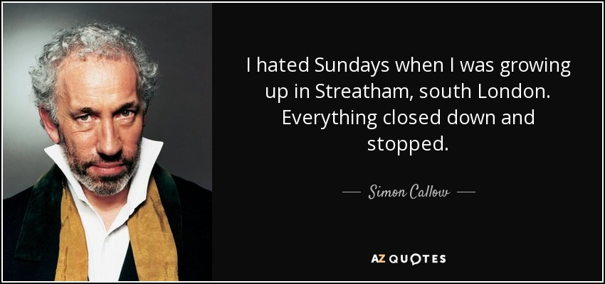 I hated Sundays when I was growing up in Streatham, south London. Everything closed down and stopped. - Simon Callow