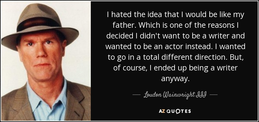 I hated the idea that I would be like my father. Which is one of the reasons I decided I didn't want to be a writer and wanted to be an actor instead. I wanted to go in a total different direction. But, of course, I ended up being a writer anyway. - Loudon Wainwright III