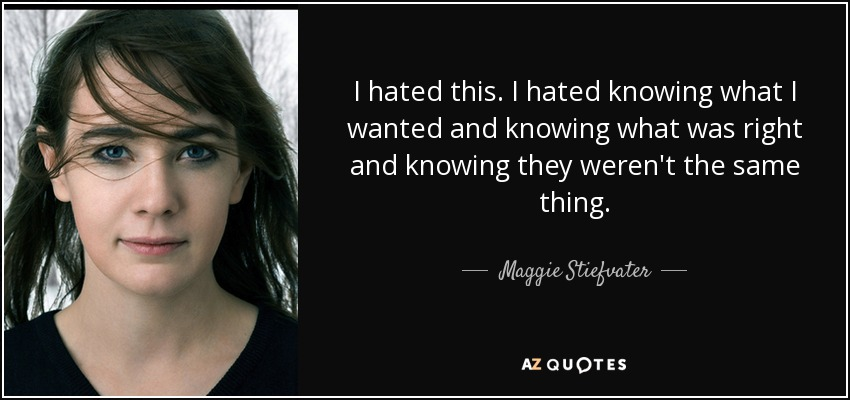I hated this. I hated knowing what I wanted and knowing what was right and knowing they weren't the same thing. - Maggie Stiefvater