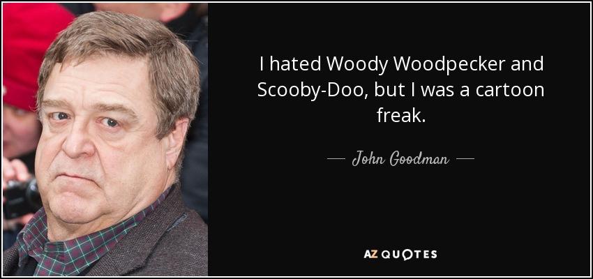 I hated Woody Woodpecker and Scooby-Doo, but I was a cartoon freak. - John Goodman
