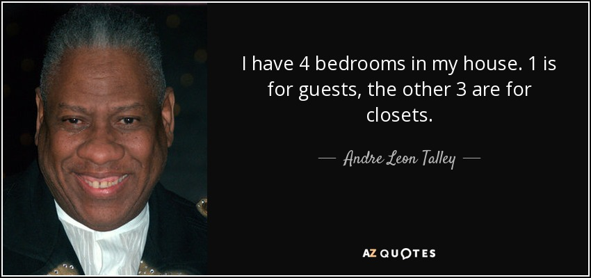 I have 4 bedrooms in my house. 1 is for guests, the other 3 are for closets. - Andre Leon Talley