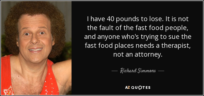 I have 40 pounds to lose. It is not the fault of the fast food people, and anyone who's trying to sue the fast food places needs a therapist, not an attorney. - Richard Simmons