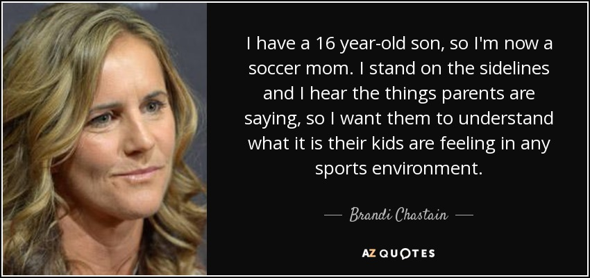 I have a 16 year-old son, so I'm now a soccer mom. I stand on the sidelines and I hear the things parents are saying, so I want them to understand what it is their kids are feeling in any sports environment. - Brandi Chastain