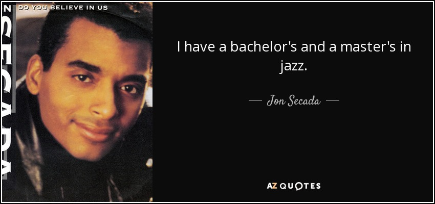 I have a bachelor's and a master's in jazz. - Jon Secada