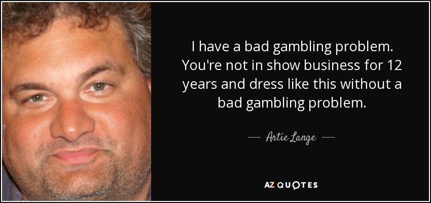 I have a bad gambling problem. You're not in show business for 12 years and dress like this without a bad gambling problem. - Artie Lange