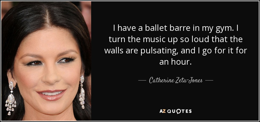 I have a ballet barre in my gym. I turn the music up so loud that the walls are pulsating, and I go for it for an hour. - Catherine Zeta-Jones