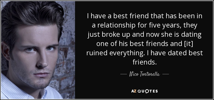 I have a best friend that has been in a relationship for five years, they just broke up and now she is dating one of his best friends and [it] ruined everything. I have dated best friends. - Nico Tortorella