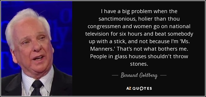 I have a big problem when the sanctimonious, holier than thou congressmen and women go on national television for six hours and beat somebody up with a stick, and not because I'm 'Ms. Manners.' That's not what bothers me. People in glass houses shouldn't throw stones. - Bernard Goldberg