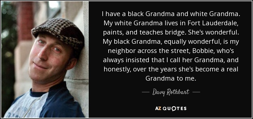 I have a black Grandma and white Grandma. My white Grandma lives in Fort Lauderdale, paints, and teaches bridge. She's wonderful. My black Grandma, equally wonderful, is my neighbor across the street, Bobbie, who's always insisted that I call her Grandma, and honestly, over the years she's become a real Grandma to me. - Davy Rothbart