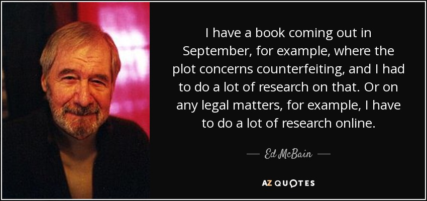 I have a book coming out in September, for example, where the plot concerns counterfeiting, and I had to do a lot of research on that. Or on any legal matters, for example, I have to do a lot of research online. - Ed McBain