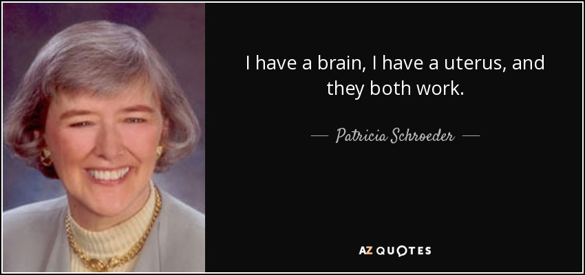 I have a brain, I have a uterus, and they both work. - Patricia Schroeder