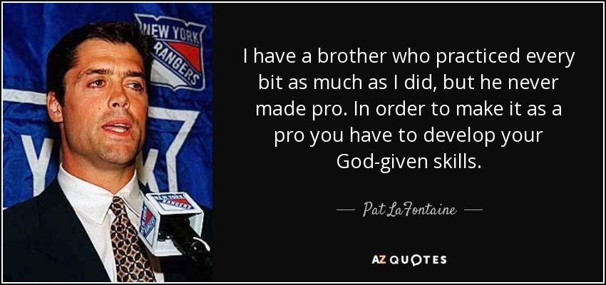 I have a brother who practiced every bit as much as I did, but he never made pro. In order to make it as a pro you have to develop your God-given skills. - Pat LaFontaine