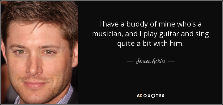 I have a buddy of mine who's a musician, and I play guitar and sing quite a bit with him. - Jensen Ackles