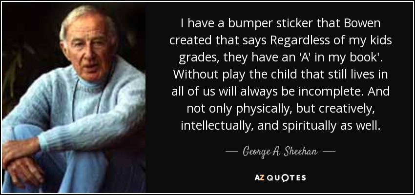 I have a bumper sticker that Bowen created that says Regardless of my kids grades, they have an 'A' in my book'. Without play the child that still lives in all of us will always be incomplete. And not only physically, but creatively, intellectually, and spiritually as well. - George A. Sheehan