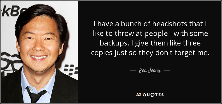 I have a bunch of headshots that I like to throw at people - with some backups. I give them like three copies just so they don't forget me. - Ken Jeong