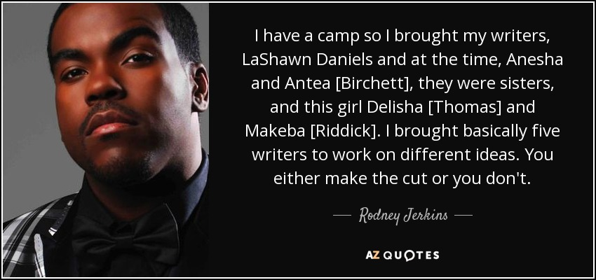 I have a camp so I brought my writers, LaShawn Daniels and at the time, Anesha and Antea [Birchett], they were sisters, and this girl Delisha [Thomas] and Makeba [Riddick]. I brought basically five writers to work on different ideas. You either make the cut or you don't. - Rodney Jerkins