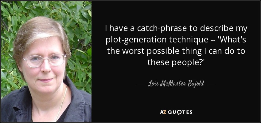I have a catch-phrase to describe my plot-generation technique -- 'What's the worst possible thing I can do to these people?' - Lois McMaster Bujold