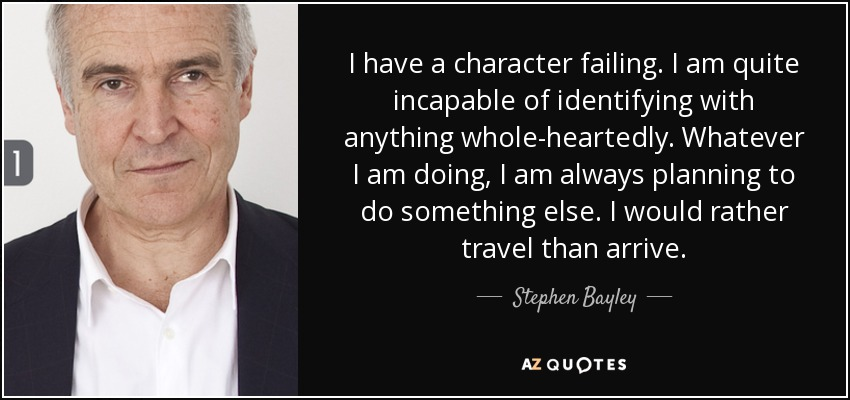 I have a character failing. I am quite incapable of identifying with anything whole-heartedly. Whatever I am doing, I am always planning to do something else. I would rather travel than arrive. - Stephen Bayley