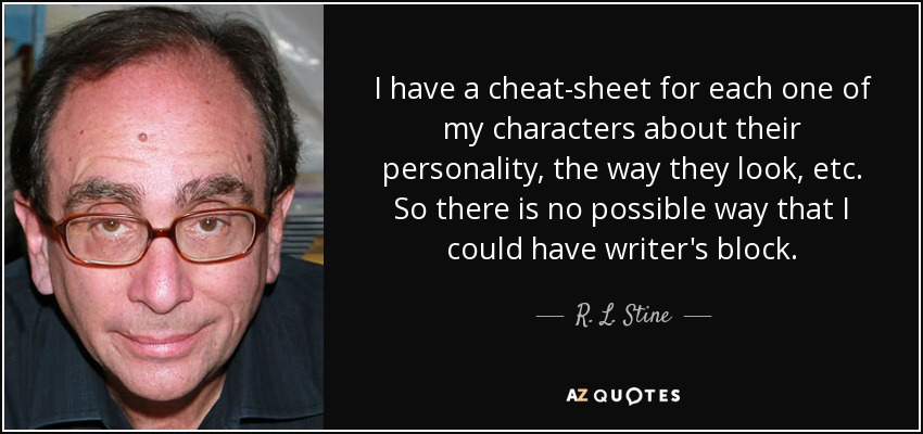 I have a cheat-sheet for each one of my characters about their personality, the way they look, etc. So there is no possible way that I could have writer's block. - R. L. Stine