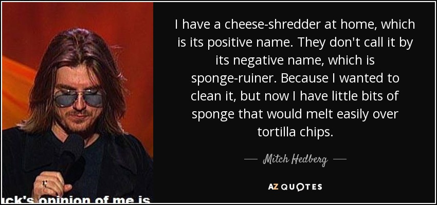 I have a cheese-shredder at home, which is its positive name. They don't call it by its negative name, which is sponge-ruiner. Because I wanted to clean it, but now I have little bits of sponge that would melt easily over tortilla chips. - Mitch Hedberg