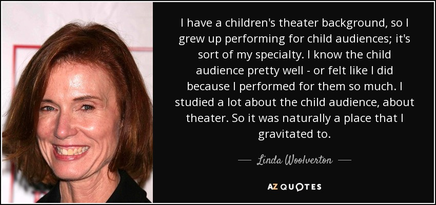 I have a children's theater background, so I grew up performing for child audiences; it's sort of my specialty. I know the child audience pretty well - or felt like I did because I performed for them so much. I studied a lot about the child audience, about theater. So it was naturally a place that I gravitated to. - Linda Woolverton