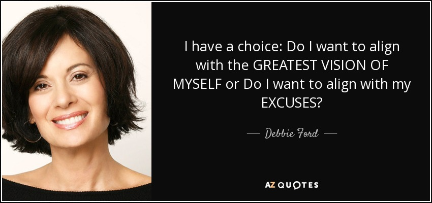 I have a choice: Do I want to align with the GREATEST VISION OF MYSELF or Do I want to align with my EXCUSES? - Debbie Ford