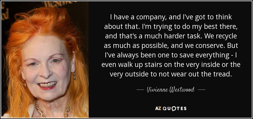 I have a company, and I've got to think about that. I'm trying to do my best there, and that's a much harder task. We recycle as much as possible, and we conserve. But I've always been one to save everything - I even walk up stairs on the very inside or the very outside to not wear out the tread. - Vivienne Westwood