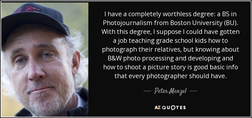 I have a completely worthless degree: a BS in Photojournalism from Boston University (BU). With this degree, I suppose I could have gotten a job teaching grade school kids how to photograph their relatives, but knowing about B&W photo processing and developing and how to shoot a picture story is good basic info that every photographer should have. - Peter Menzel