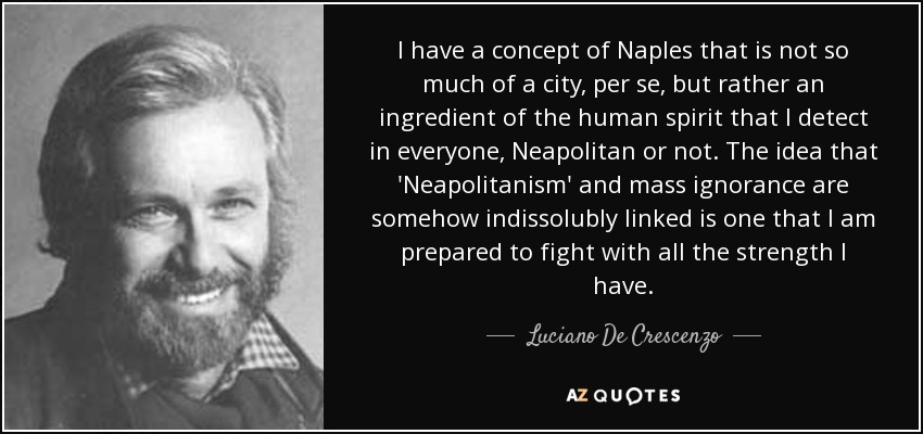 I have a concept of Naples that is not so much of a city, per se, but rather an ingredient of the human spirit that I detect in everyone, Neapolitan or not. The idea that 'Neapolitanism' and mass ignorance are somehow indissolubly linked is one that I am prepared to fight with all the strength I have. - Luciano De Crescenzo