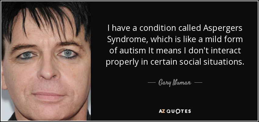I have a condition called Aspergers Syndrome, which is like a mild form of autism It means I don't interact properly in certain social situations. - Gary Numan