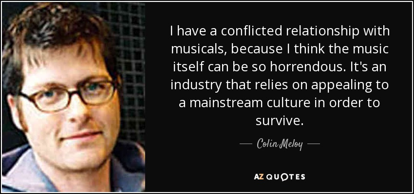 I have a conflicted relationship with musicals, because I think the music itself can be so horrendous. It's an industry that relies on appealing to a mainstream culture in order to survive. - Colin Meloy