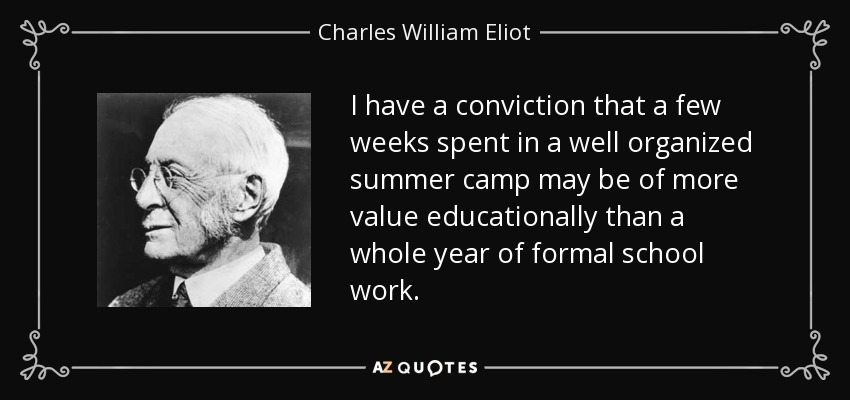 I have a conviction that a few weeks spent in a well organized summer camp may be of more value educationally than a whole year of formal school work. - Charles William Eliot