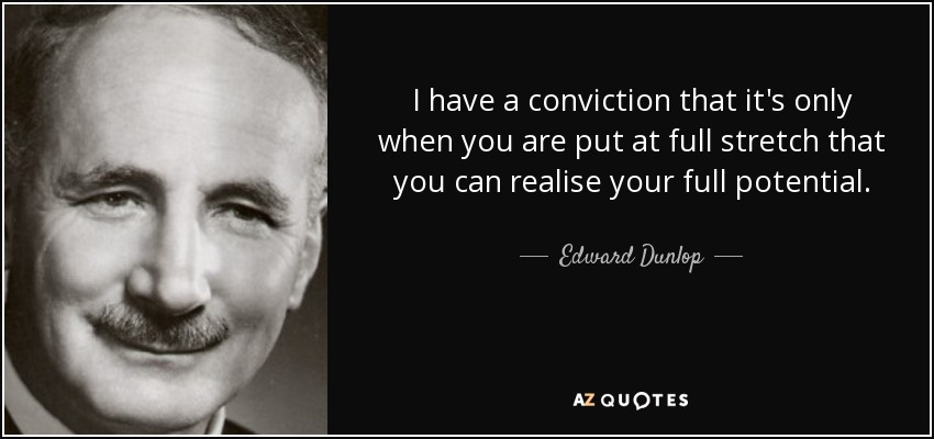 I have a conviction that it's only when you are put at full stretch that you can realise your full potential. - Edward Dunlop
