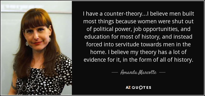 I have a counter-theory...I believe men built most things because women were shut out of political power, job opportunities, and education for most of history, and instead forced into servitude towards men in the home. I believe my theory has a lot of evidence for it, in the form of all of history. - Amanda Marcotte