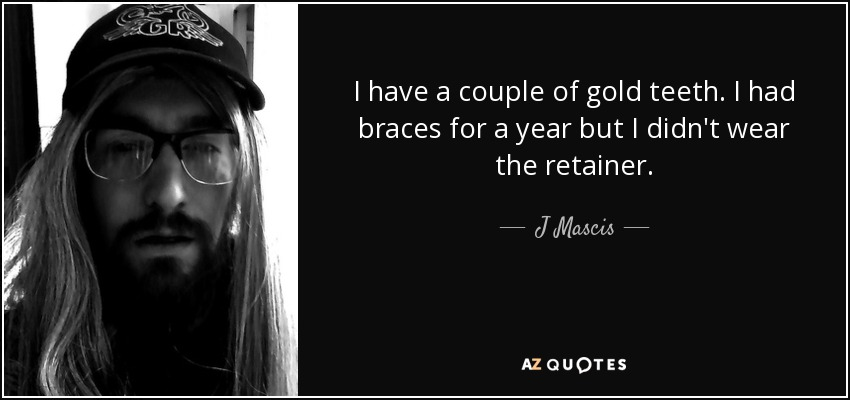 I have a couple of gold teeth. I had braces for a year but I didn't wear the retainer. - J Mascis