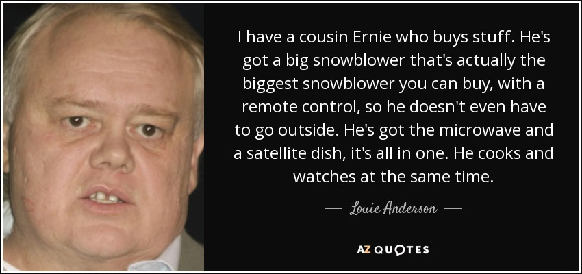 I have a cousin Ernie who buys stuff. He's got a big snowblower that's actually the biggest snowblower you can buy, with a remote control, so he doesn't even have to go outside. He's got the microwave and a satellite dish, it's all in one. He cooks and watches at the same time. - Louie Anderson