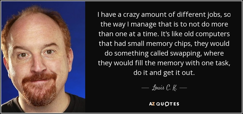 I have a crazy amount of different jobs, so the way I manage that is to not do more than one at a time. It's like old computers that had small memory chips, they would do something called swapping, where they would fill the memory with one task, do it and get it out. - Louis C. K.