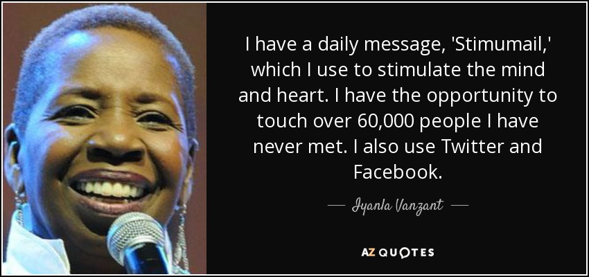I have a daily message, 'Stimumail,' which I use to stimulate the mind and heart. I have the opportunity to touch over 60,000 people I have never met. I also use Twitter and Facebook. - Iyanla Vanzant