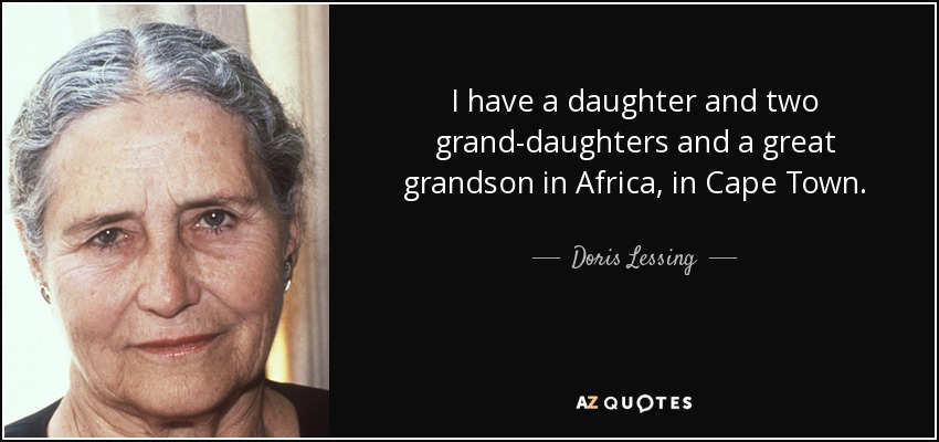 I have a daughter and two grand-daughters and a great grandson in Africa, in Cape Town. - Doris Lessing