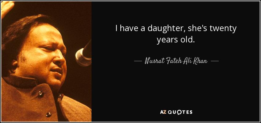 I have a daughter, she's twenty years old. - Nusrat Fateh Ali Khan